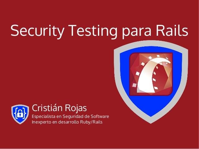 Security Testing para Rails   Cristián Rojas   Especialista en Seguridad de Software   Inexperto en desarrollo Ruby/Rails