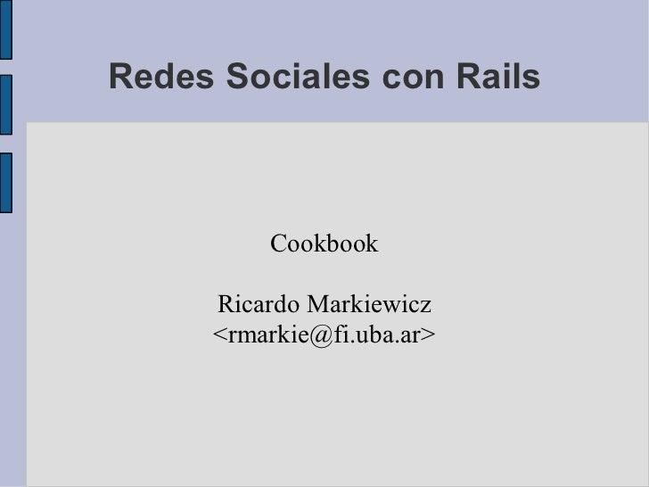 Redes Sociales con Rails             Cookbook       Ricardo Markiewicz      <rmarkie></rmarkie>@fi.uba.ar>