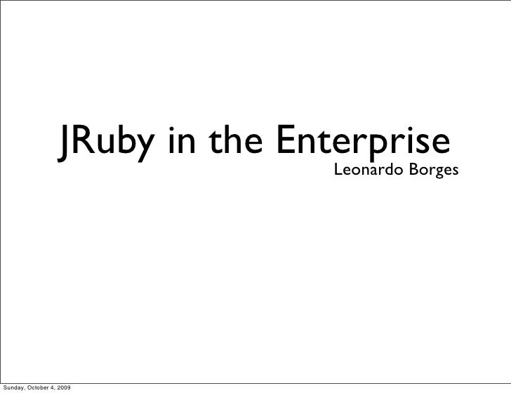 JRuby in the Enterprise                                   Leonardo BorgesSunday, October 4, 2009