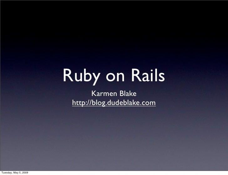 Ruby on Rails                                Karmen Blake                         http://blog.dudeblake.com     Tuesday, M...