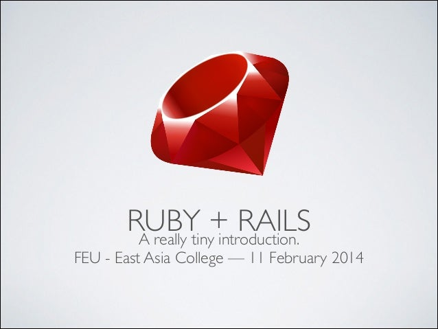 RUBY + RAILS A really tiny introduction.   FEU - East Asia College — 11 February 2014
