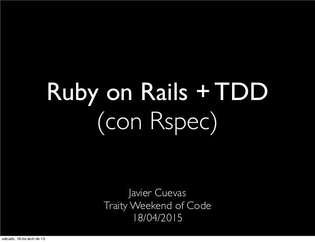 Ruby on Rails + TDD (con Rspec) Javier Cuevas Traity Weekend of Code 18/04/2015 sábado, 18 de abril de 15