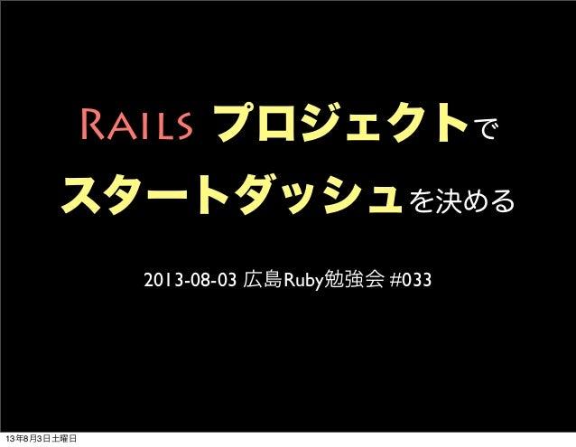 Rails プロジェクトで スタートダッシュを決める 2013-08-03 広島Ruby勉強会 #033 13年8月3日土曜日