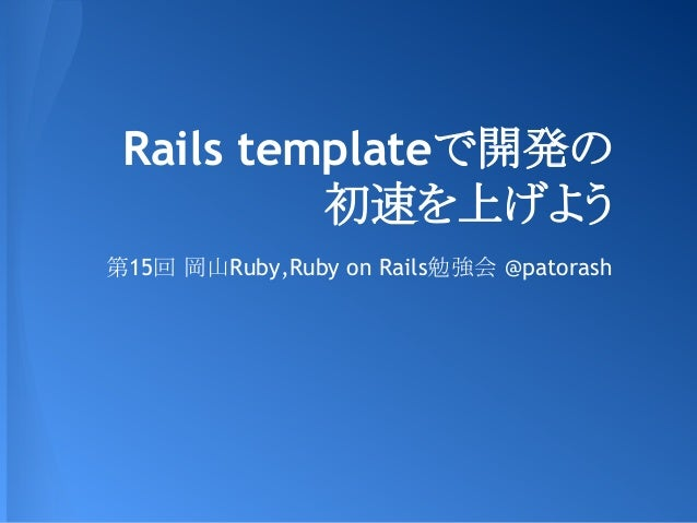Rails templateで開発の 初速を上げよう 第15回 岡山Ruby,Ruby on Rails勉強会 @patorash