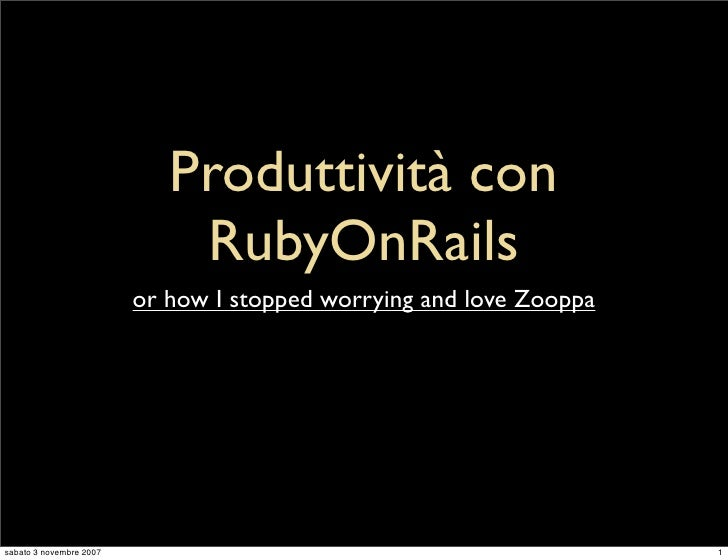 Produttività con                              RubyOnRails                          or how I stopped worrying and love Zoop...