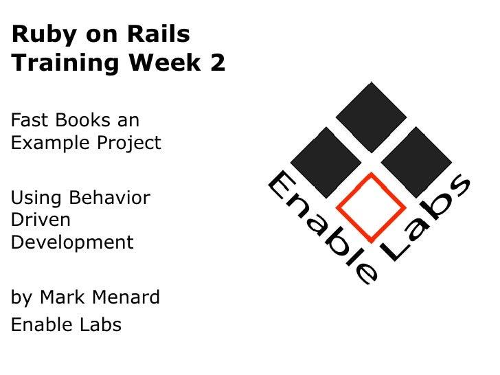 Ruby on RailsTraining Week 2Fast Books anExample ProjectUsing BehaviorDrivenDevelopmentby Mark MenardEnable Labs
