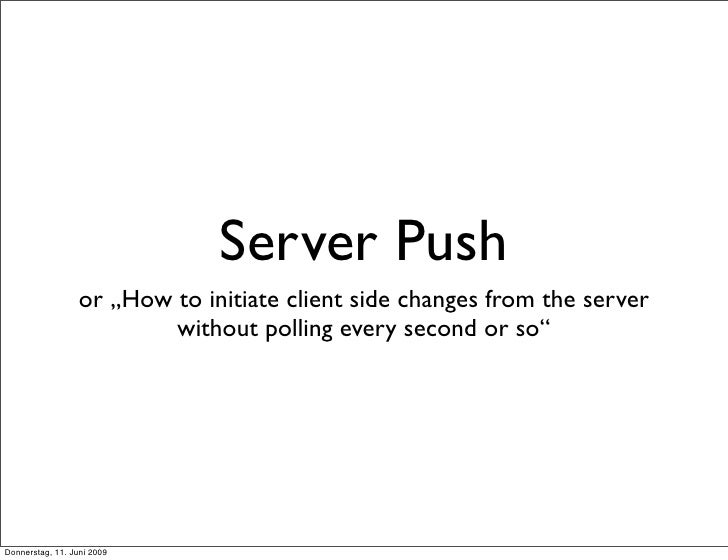 "Server Push                   or ""How to initiate client side changes from the server                           without po..."