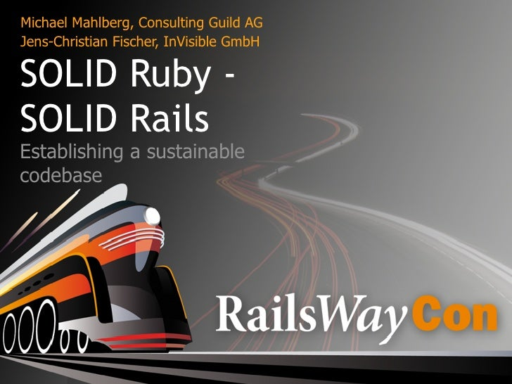 Michael Mahlberg, Consulting Guild AG Jens-Christian Fischer, InVisible GmbH  SOLID Ruby - SOLID Rails Establishing a sust...