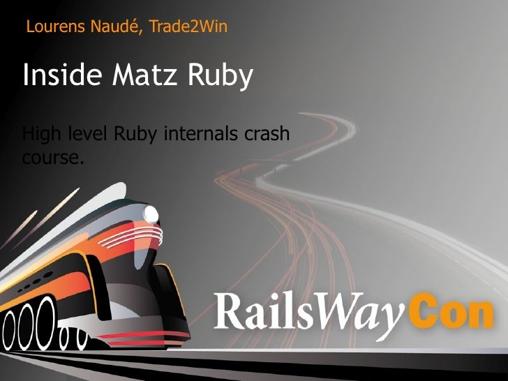 Lourens Naudé, Trade2Win   Inside Matz Ruby High level Ruby internals crash course.