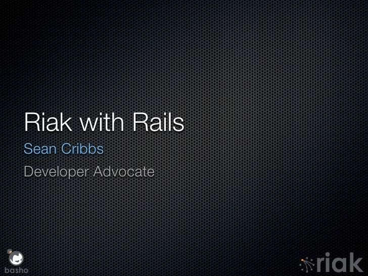 Riak with Rails    Sean Cribbs    Developer Advocate     basho