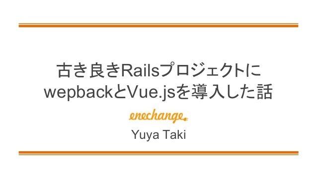 古き良きRailsプロジェクトに wepbackとVue.jsを導入した話 Yuya Taki