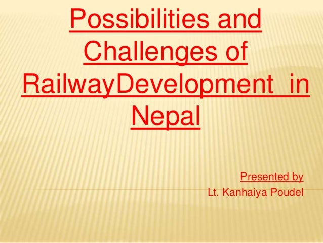 Possibilities and     Challenges ofRailwayDevelopment in        Nepal                    Presented by             Lt. Kanh...