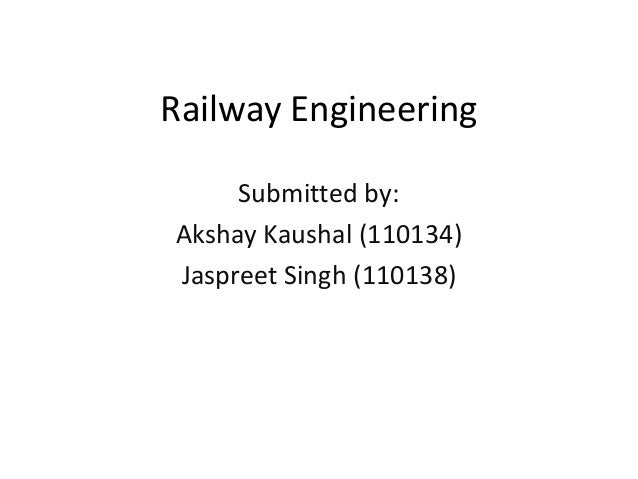 Railway Engineering Submitted by: Akshay Kaushal (110134) Jaspreet Singh (110138)