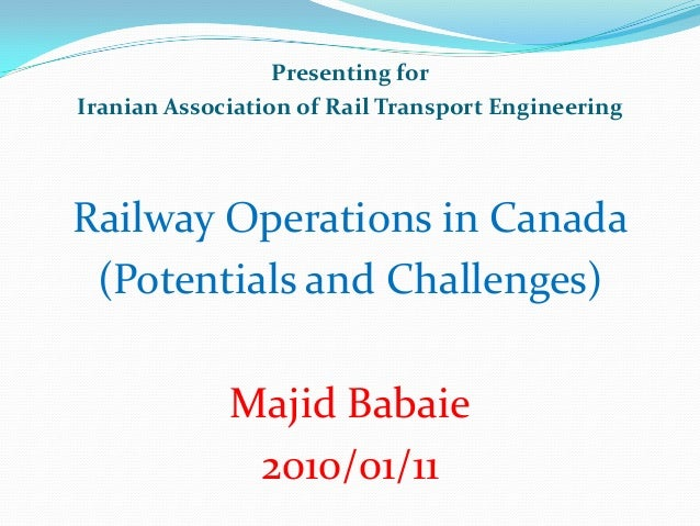 Presenting forIranian Association of Rail Transport EngineeringRailway Operations in Canada(Potentials and Challenges)Maji...