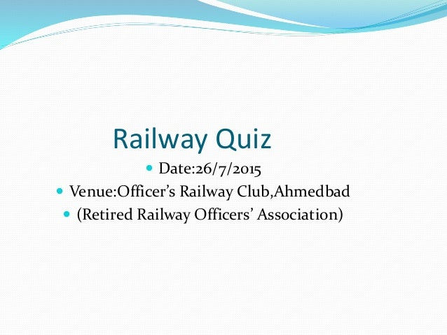 Railway Quiz  Date:26/7/2015  Venue:Officer's Railway Club,Ahmedbad  (Retired Railway Officers' Association)