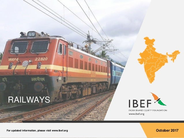 For updated information, please visit www.ibef.org October 2017 RAILWAYS