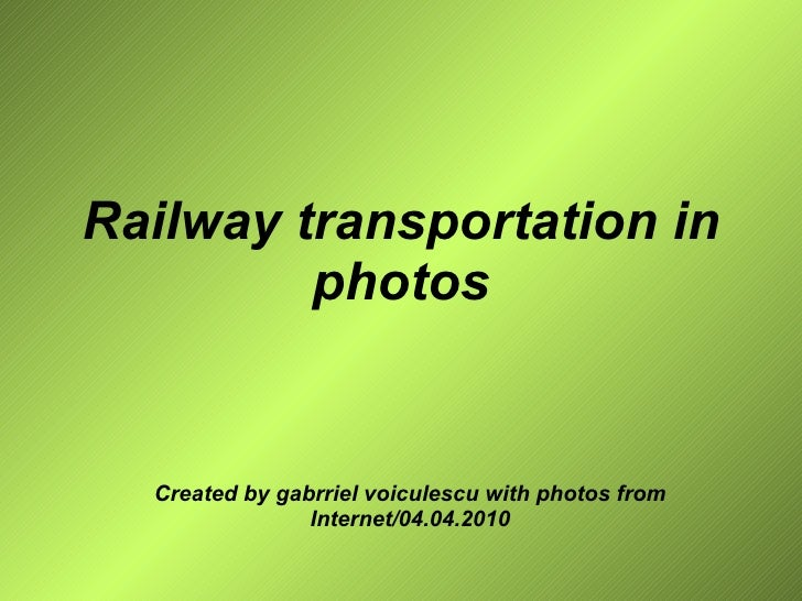 Railway transportation in photos Created by gabrriel voiculescu with photos from Internet/04.04.2010