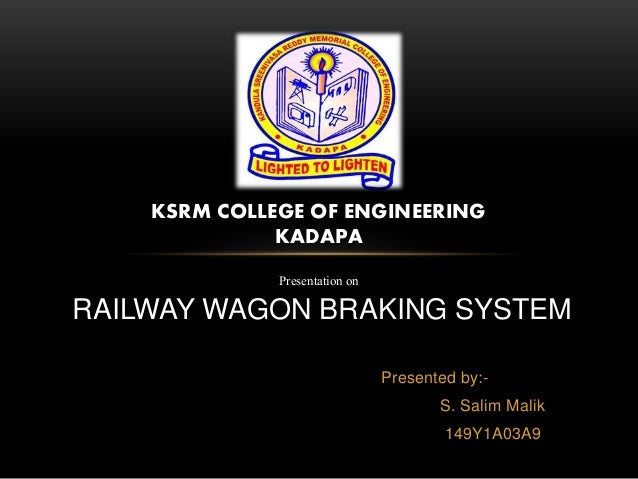 Presented by:- S. Salim Malik 149Y1A03A9 KSRM COLLEGE OF ENGINEERING KADAPA Presentation on RAILWAY WAGON BRAKING SYSTEM