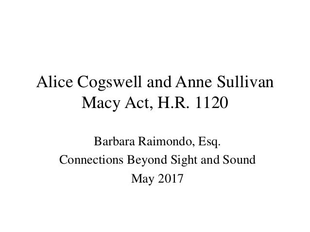 Alice Cogswell and Anne Sullivan Macy Act, H.R. 1120 Barbara Raimondo, Esq. Connections Beyond Sight and Sound May 2017
