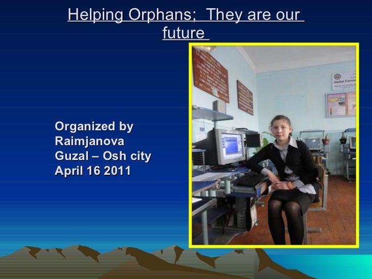 Helping Orphans;  They are our  future  Organized by Raimjanova Guzal – Osh city April 16 2011