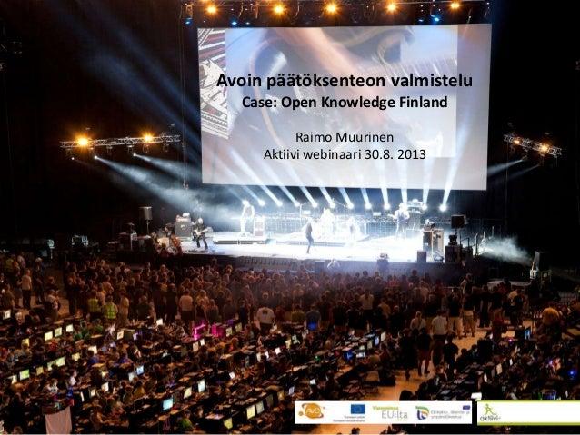 Avoin päätöksenteon valmistelu Case: Open Knowledge Finland Raimo Muurinen Aktiivi webinaari 30.8. 2013