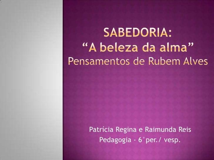 """SaBEDORIA: """"A beleza da alma""""Pensamentos de Rubem Alves<br />Patrícia Regina e Raimunda Reis<br />Pedagogia - 6°per./ vesp..."""
