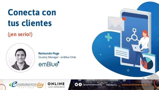 Conecta con tus clientes (�en serio!) Raimundo Page Country Manager - emBlue Chile