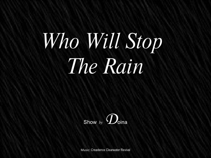 ? ? ? ? ? ? ? ? ? ? Who Will Stop  The Rain Show   by   D oina Music:  Creadence Clearwater Revival