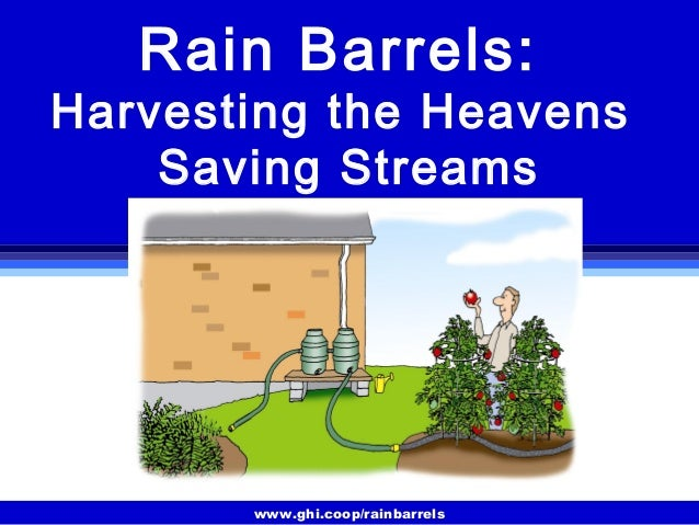 www.ghi.coop/rainbarrels Rain Barrels: Harvesting the Heavens Saving Streams