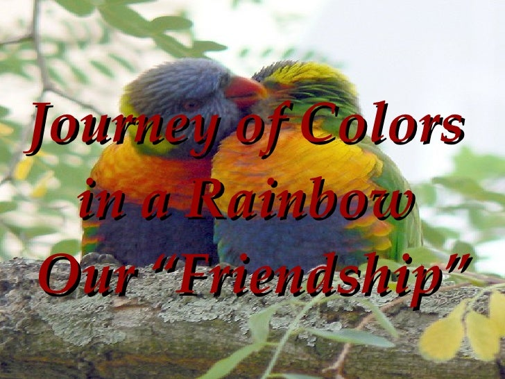 "Journey of Colors  in a Rainbow  Our ""Friendship"" http://www.slideshare.net/firelight1"
