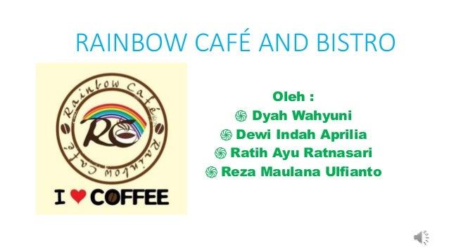 RAINBOW CAFÉ AND BISTRO Oleh : ֍ Dyah Wahyuni ֍ Dewi Indah Aprilia ֍ Ratih Ayu Ratnasari ֍ Reza Maulana Ulfianto