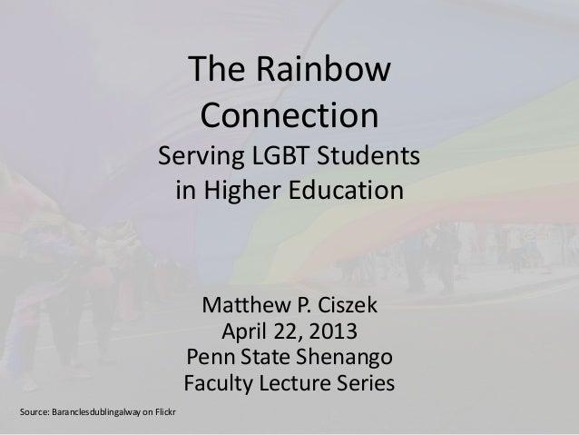 The Rainbow Connection Serving LGBT Students in Higher Education Matthew P. Ciszek April 22, 2013 Penn State Shenango Facu...