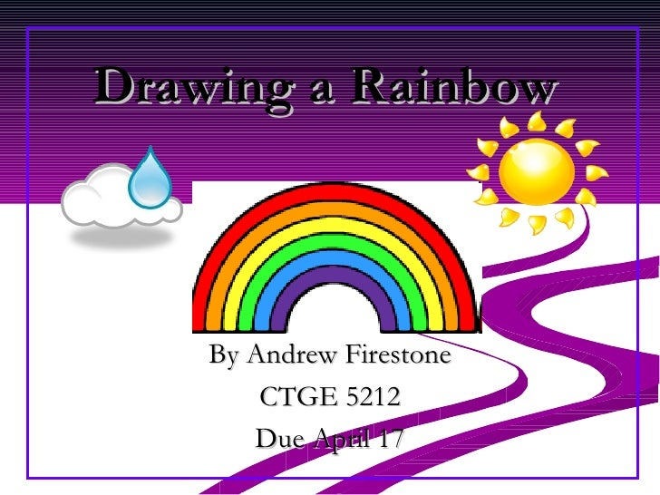 Drawing a Rainbow By Andrew Firestone CTGE 5212 Due April 17