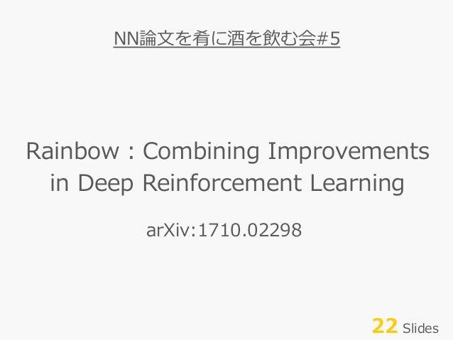 Rainbow:Combining Improvements in Deep Reinforcement Learning NN論⽂を肴に酒を飲む会#5 22 Slides arXiv:1710.02298