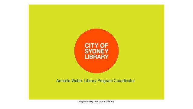 cityofsydney.nsw.gov.au/library Annette Webb: Library Program Coordinator