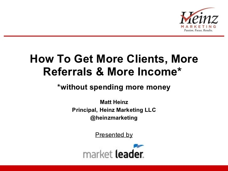 How To Get More Clients, More Referrals & More Income*  *without spending more money Matt Heinz Principal, Heinz Marketing...