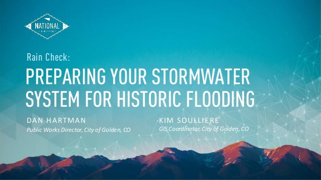 PREPARING YOUR STORMWATER SYSTEM FOR HISTORIC FLOODING DAN HARTMAN Public Works Director, City of Golden, CO Rain Check: K...