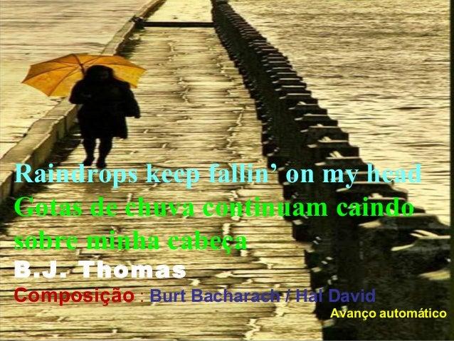 Raindrops keep fallin' on my headGotas de chuva continuam caindosobre minha cabeçaB.J. ThomasComposição : Burt Bacharach /...