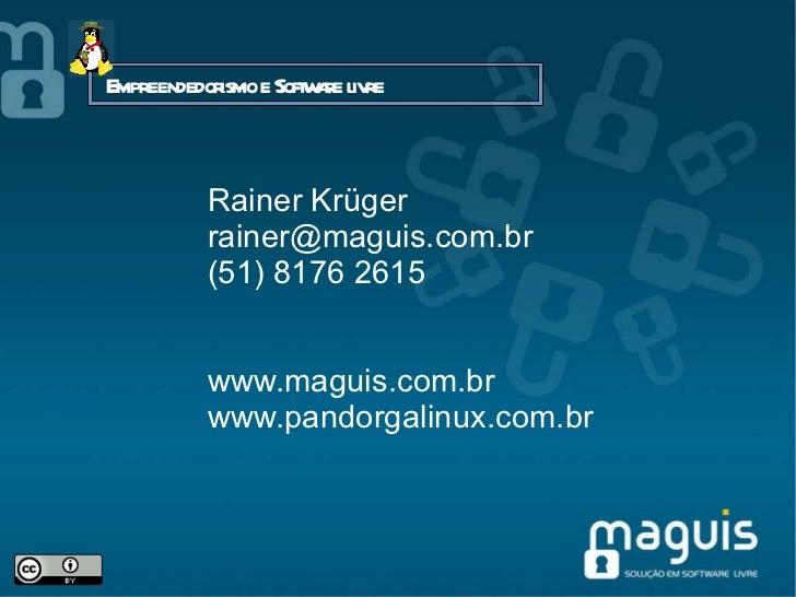 Rainer Krüger [email_address] (51) 8176 2615 www.maguis.com.br www.pandorgalinux.com.br Empreendedorismo e Software livre