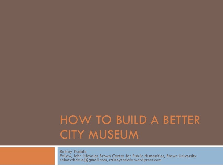 HOW TO BUILD A BETTER  CITY MUSEUM Rainey Tisdale Fellow, John Nicholas Brown Center for Public Humanities, Brown Universi...
