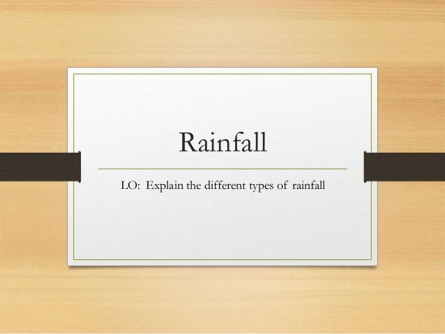 Rainfall LO: Explain the different types of rainfall