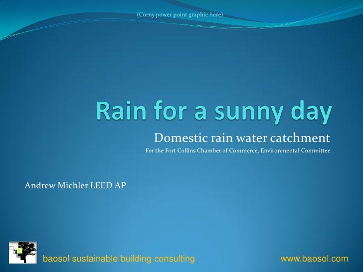 (Corny power point graphic here)                                     Domestic rain water catchment                        ...
