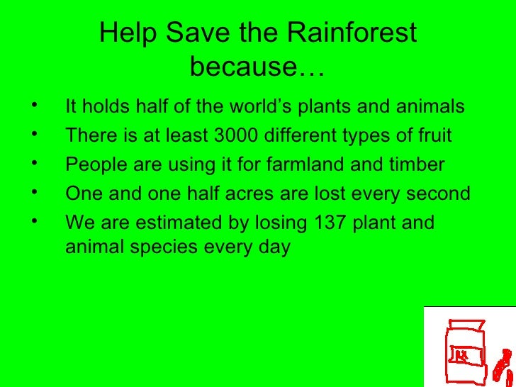 Help Save the Rainforest because… <ul><li>It holds half of the world's plants and animals </li></ul><ul><li>There is at le...