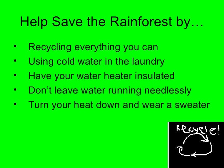 Help Save the Rainforest by… <ul><li>Recycling everything you can </li></ul><ul><li>Using cold water in the laundry </li><...