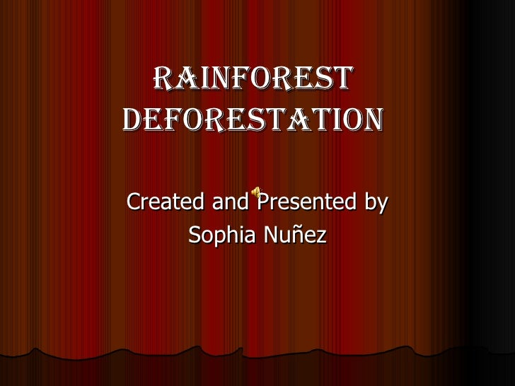 Rainforest deforestation Created and Presented by Sophia Nu ñez