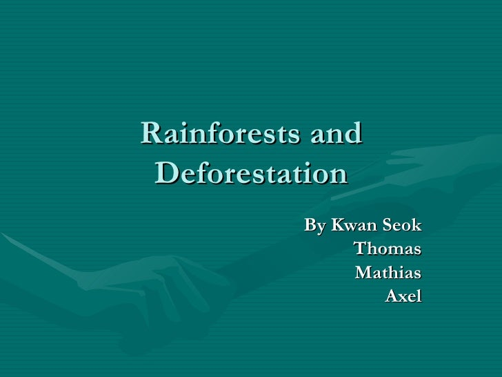 Rainforests and Deforestation By Kwan Seok Thomas Mathias Axel