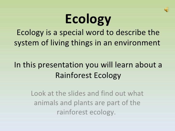 Ecology Ecology is a special word to describe the system of living things in an environment  In this presentation you will...
