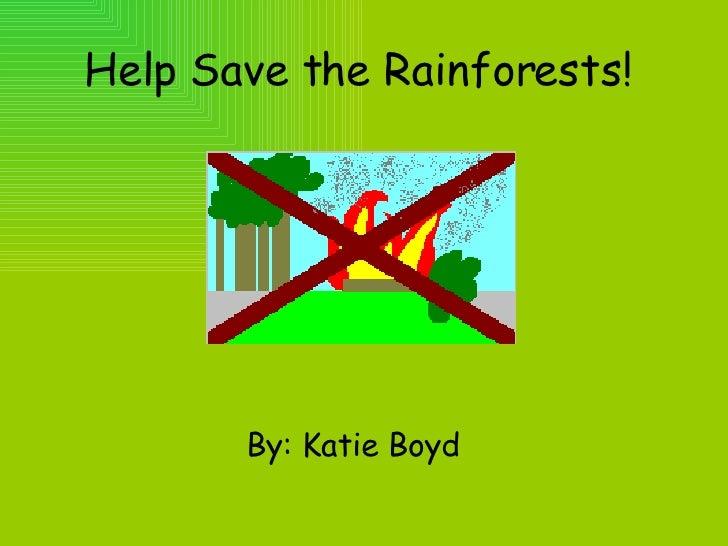 Help Save the Rainforests!  <ul><li>By: Katie Boyd  </li></ul>
