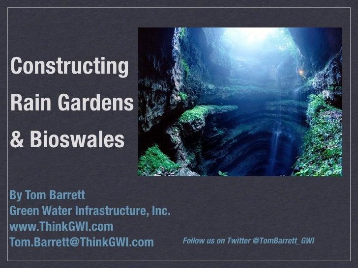 ConstructingRain Gardens& BioswalesBy Tom BarrettGreen Water Infrastructure, Inc.www.ThinkGWI.comTom.Barrett@ThinkGWI.com ...