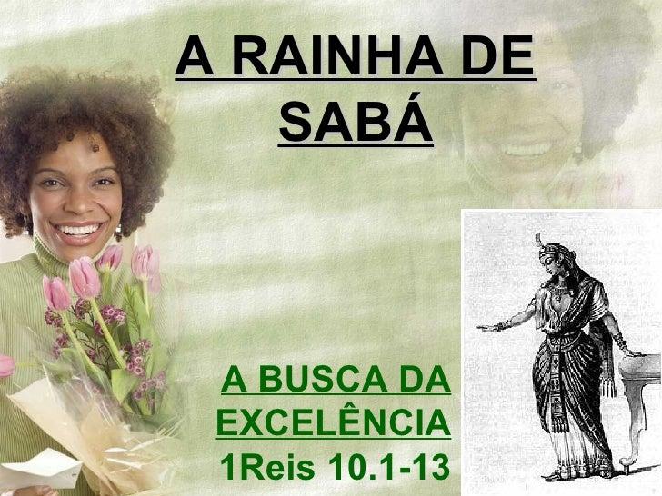 A BUSCA DA EXCELÊNCIA 1Reis 10.1-13 A RAINHA DE SABÁ